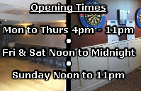 Opening Times  Mon to Thurs 4pm - 11pm • Fri & Sat Noon to Midnight • Sunday Noon to 11pm